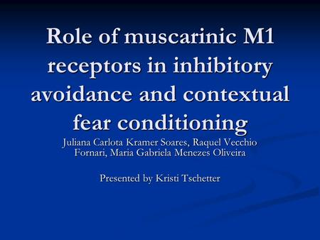 Role of muscarinic M1 receptors in inhibitory avoidance and contextual fear conditioning Juliana Carlota Kramer Soares, Raquel Vecchio Fornari, Maria Gabriela.