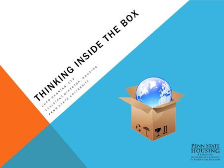 THINKING INSIDE THE BOX CHAD HENNING, EFP ASSISTANT DIRECTOR, HOUSING PENN STATE UNIVERSITY.