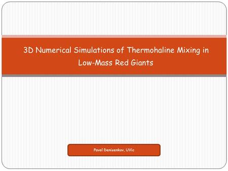 3D Numerical Simulations of Thermohaline Mixing in Low-Mass Red Giants Pavel Denisenkov, UVic.