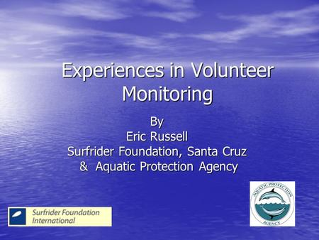 Experiences in Volunteer Monitoring By Eric Russell Surfrider Foundation, Santa Cruz & Aquatic Protection Agency & Aquatic Protection Agency.
