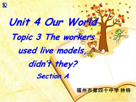 福州市第四十中学 林锌 Unit 4 Our World Topic 3 The workers used live models, didn't they? Section A.