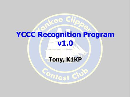 YCCC Recognition Program v1.0 Tony, K1KP. We Now Have One! Created by Dale AA1QD and Al KE1FO Refined in response to reflector comments Not Perfect, but.