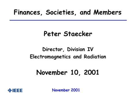 November 2001 Finances, Societies, and Members Peter Staecker Director, Division IV Electromagnetics and Radiation November 10, 2001.