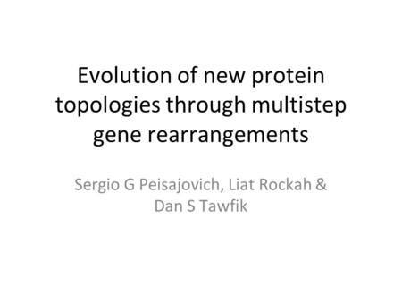 Evolution of new protein topologies through multistep gene rearrangements Sergio G Peisajovich, Liat Rockah & Dan S Tawfik.