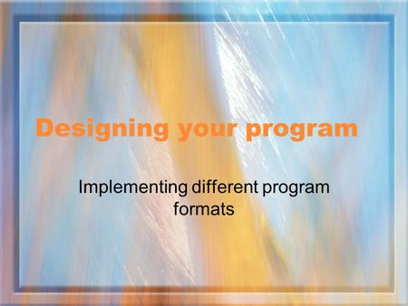 Designing your program Implementing different program formats.