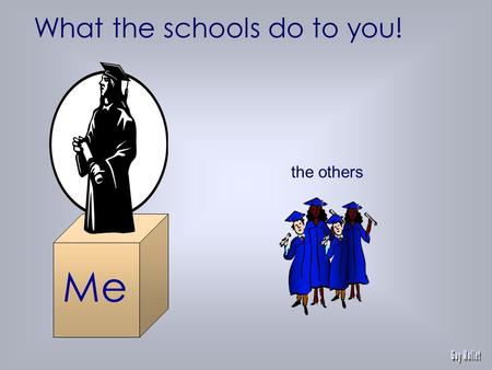 the others What the schools do to you! Me Knowledge Management Paradox.