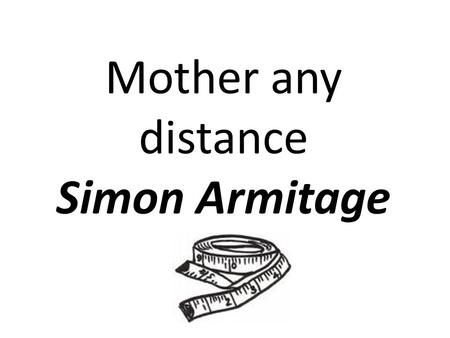 Mother any distance Simon Armitage. Direct address to his mother – he needs her 'second pair of hands.' Acres and prairies suggest huge expanses of space.