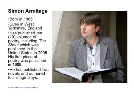 Simon Armitage Born in 1963 Lives in West Yorkshire, England Has published ten (10) volumes of poetry, including The Shout which was published in the United.
