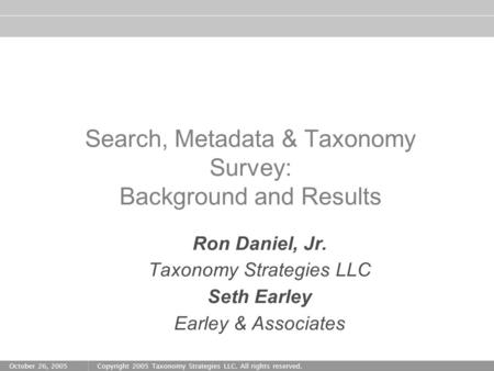 October 26, 2005Copyright 2005 Taxonomy Strategies LLC. All rights reserved. Search, Metadata & Taxonomy Survey: Background and Results Ron Daniel, Jr.