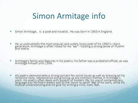 Simon Armitage info Simon Armitage , is a poet and novelist . He was born in 1963 in England. He us undoubtedly the most popular and widely know poet.