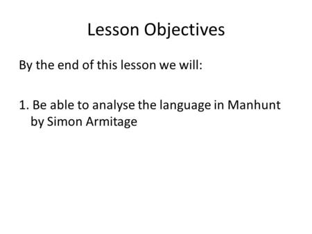 Lesson Objectives By the end of this lesson we will: 1. Be able to analyse the language in Manhunt by Simon Armitage.