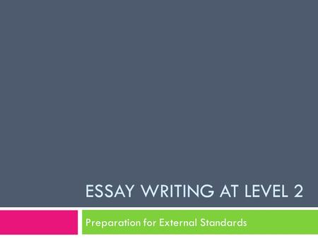 ESSAY WRITING AT LEVEL 2 Preparation for External Standards.