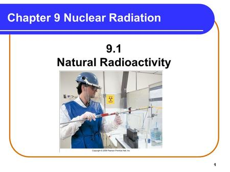 1 Chapter 9 Nuclear Radiation 9.1 Natural Radioactivity Copyright © 2009 by Pearson Education, Inc.
