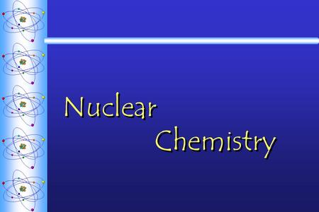 Nuclear Chemistry. Nuclear Reactions  Chemical reactions  What can NOT change in a chemical reaction?  Nuclear Reactions: changes that occur in the.