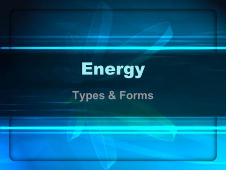 Energy Types & Forms. What is Energy? The ability to do work.