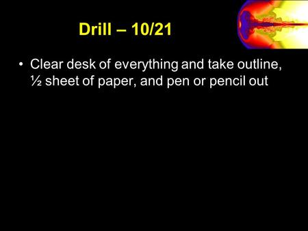 Drill – 10/21 Clear desk of everything and take outline, ½ sheet of paper, and pen or pencil out.