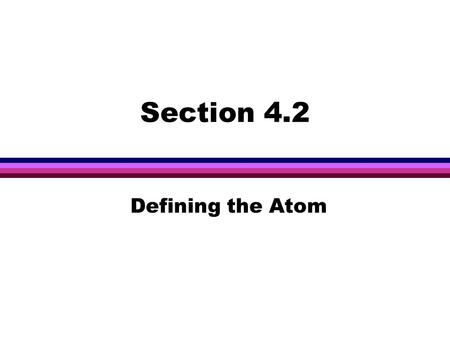 Section 4.2 Defining the Atom. Objectives l Define atom l Distinguish between the subatomic particles in terms of relative charge and mass. l Describe.