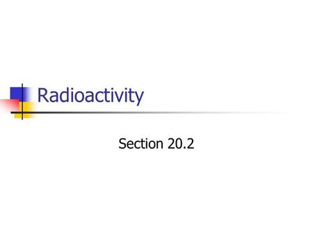 Radioactivity Section 20.2. Radioactivity Wilhelm Rontgen discovered glowing fluorescent screen on far side of a room where he was experimenting with.