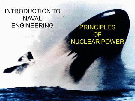 PRINCIPLES OF NUCLEAR POWER INTRODUCTION TO NAVAL ENGINEERING.