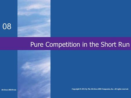Pure Competition in the Short Run 08 Copyright © 2012 by The McGraw-Hill Companies, Inc. All rights reserved. McGraw-Hill/Irwin.