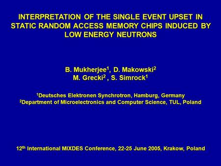 INTERPRETATION OF THE SINGLE EVENT UPSET IN STATIC RANDOM ACCESS MEMORY CHIPS INDUCED BY LOW ENERGY NEUTRONS B. Mukherjee 1, D. Makowski 2 M. Grecki 2,