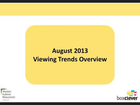August 2013 Viewing Trends Overview. Irish adults aged 15+ watched TV for an average of 3 hours and 12 minutes each day in August 2013 92% (2 hrs 57 mins)
