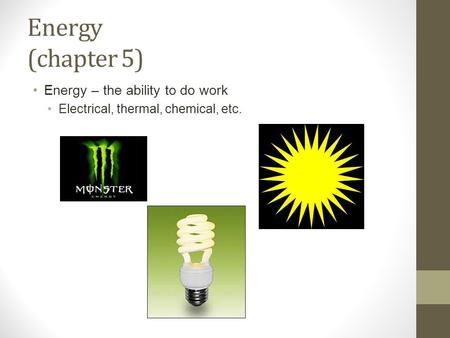 Energy (chapter 5) Energy – the ability to do work Electrical, thermal, chemical, etc.