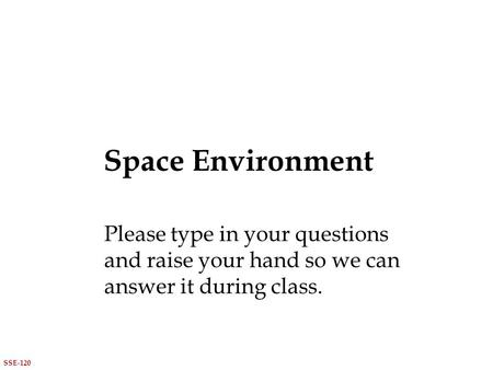 Space Environment SSE-120 Please type in your questions and raise your hand so we can answer it during class.