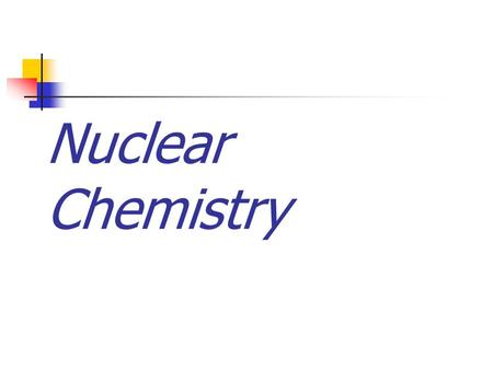 Nuclear Chemistry The Discovery of Radiation Nuclear reactions are different from other types of reactions. Nuclear chemistry is concerned with the structure.
