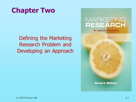 © 2007 Prentice Hall2-1 Chapter Two Defining the Marketing Research Problem and Developing an Approach.