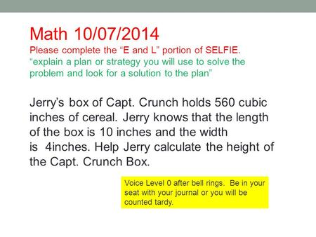 Jerry's box of Capt. Crunch holds 560 cubic inches of cereal. Jerry knows that the length of the box is 10 inches and the width is 4inches. Help Jerry.