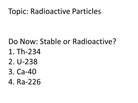 Topic: Radioactive Particles Do Now: Stable or Radioactive? 1. Th-234 2. U-238 3. Ca-40 4. Ra-226.