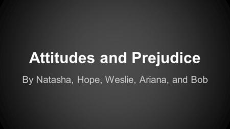 Attitudes and Prejudice By Natasha, Hope, Weslie, Ariana, and Bob.