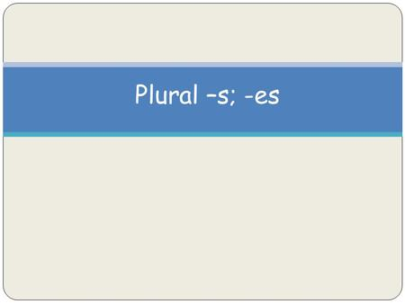 Plural –s; -es. Plurals Plural words name more than one thing. Most words can be made plural by just adding –s. barn - barns notebook - notebooks.