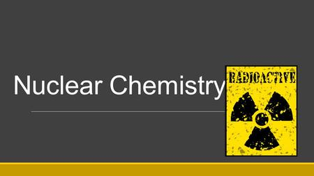 "Nuclear Chemistry. Marie Curie discovered that there was something going on inside the Uranium atom that created the rays, she named this effect ""radioactivity"""