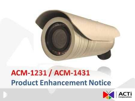 ACM-1231 / ACM-1431 Product Enhancement Notice. Introduction ACTi is not only releasing new models with better design and specifications, but also keep.