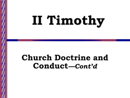 II Timothy Church Doctrine and Conduct —Cont'd. Lesson 8--Slide 2 Church Doctrine and Conduct — Cont'd Admonitions for the Present (Ch. 1-2) Warnings.