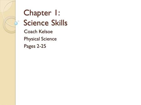 Chapter 1: Science Skills Coach Kelsoe Physical Science Pages 2-25.