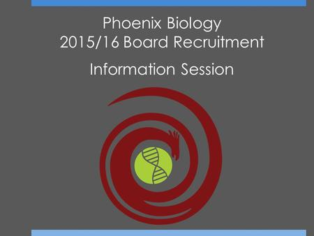 Phoenix Biology 2015/16 Board Recruitment Information Session.
