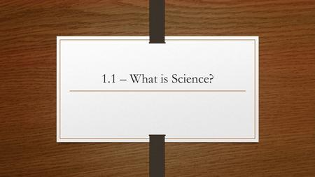 1.1 – What is Science?. What is Science? Science is … Knowledge – what we know A process – how we discover new things Driven by curiosity Asking questions.