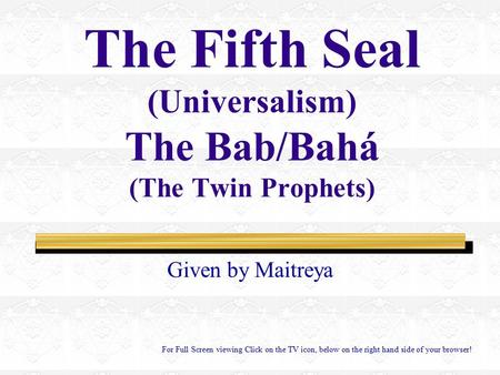 The Fifth Seal (Universalism) The Bab/Bahá (The Twin Prophets) Given by Maitreya For Full Screen viewing Click on the TV icon, below on the right hand.