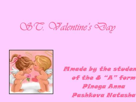 "ST. Valentine's Day Mmade by the students of the 8 ""A"" form Pinega Anna Pashkova Natasha."