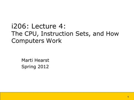 1 i206: Lecture 4: The CPU, Instruction Sets, and How Computers Work Marti Hearst Spring 2012.