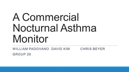 A Commercial Nocturnal Asthma Monitor WILLIAM PADOVANODAVID KIMCHRIS BEYER GROUP 26.