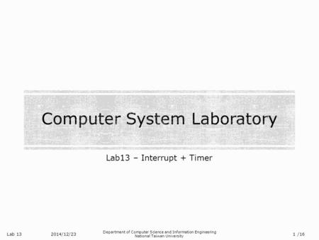Lab 13 Department of Computer Science and Information Engineering National Taiwan University Lab13 – Interrupt + Timer 2014/12/23 1 /16.