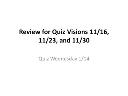 Review for Quiz Visions 11/16, 11/23, and 11/30 Quiz Wednesday 1/14.