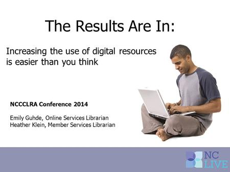 The Results Are In: Increasing the use of digital resources is easier than you think NCCCLRA Conference 2014 Emily Guhde, Online Services Librarian Heather.
