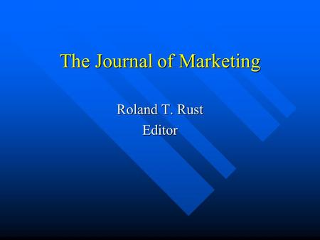 The Journal of Marketing Roland T. Rust Editor. SSCI Status Top cited journal in all of business and economics Top cited journal in all of business and.