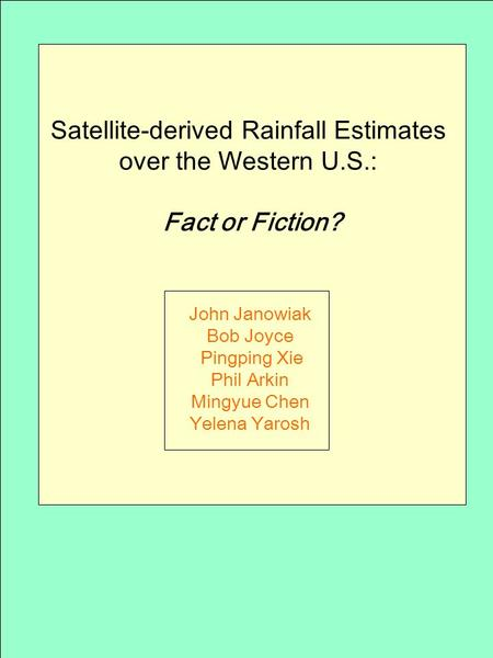 Satellite-derived Rainfall Estimates over the Western U.S.: Fact or Fiction? John Janowiak Bob Joyce Pingping Xie Phil Arkin Mingyue Chen Yelena Yarosh.