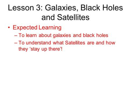Lesson 3: Galaxies, Black Holes and Satellites Expected Learning –To learn about galaxies and black holes –To understand what Satellites are and how they.